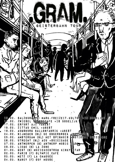 .GRAM. GEISTERBAHN TOUR  10.02. Salzburg (A) MARK freizeit kultur 11.02. Zwiesel Jugendcafe 17.02. Erfurt Ajz 18.02. Zittau EMIL 19.02. Augsburg Ballonfabrik 24.02. Nijmegen (NL) De Onderbroek 25.02. Amsterdam (NL) Het Spinhuis 26.02. Utrecht (NL) ACU 27.02. Antwerpen (B) Antwerp Music City 28.02. Liege (B) La Zone 01.03. Gent (B) Muziekcentrum Kinky Star 02.03. Paris (F) Olympic Café 03.03. Metz (F) La Chaouée 04.03. Nancy (F) Ouf House